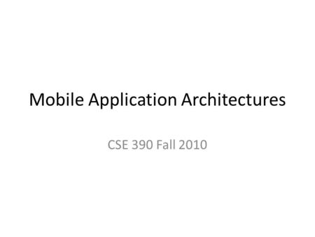 Mobile Application Architectures CSE 390 Fall 2010.