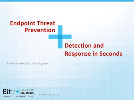 ©2014 Bit9. All Rights Reserved Endpoint Threat Prevention Charles Roussey | Sr. Sales Engineer Detection and Response in Seconds.