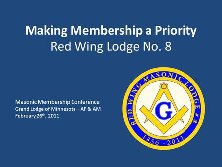 Making Membership a Priority Red Wing Lodge No. 8 Masonic Membership Conference Grand Lodge of Minnesota – AF & AM February 26 th, 2011.