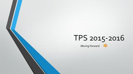 TPS 2015-2016 Moving Forward Welcome, thank you for coming tonight…. It is very important that we have this opportunity to talk, and this opportunity to.