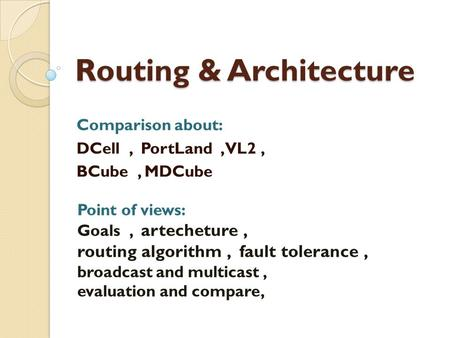 Routing & Architecture Comparison about: DCell, PortLand, VL2, BCube, MDCube Point of views: Goals, artecheture, routing algorithm, fault tolerance, broadcast.