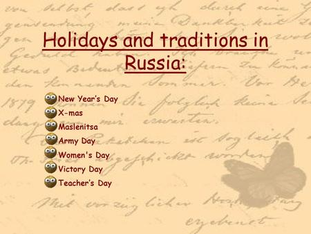 Holidays and traditions in Russia: New Year's Day X-mas Maslenitsa Army Day Women's Day Victory Day Teacher's Day.