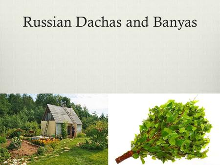 Russian Dachas and Banyas. Dacha (дача)  Due to the close quarters of Russian apartments and compact, centrally-planned Russian cities, many Russians.