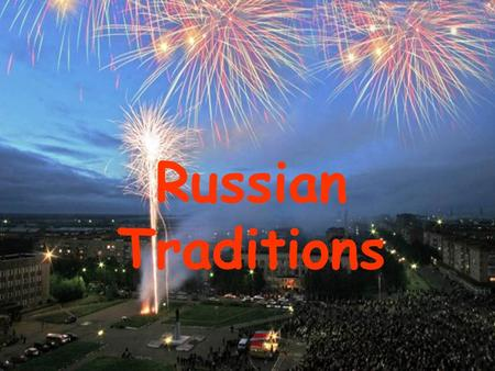 Russian Traditions. Every country has customs and traditions.