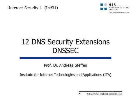 Andreas Steffen, 28.11.2011, 12-DNSSEC.pptx 1 Internet Security 1 (IntSi1) Prof. Dr. Andreas Steffen Institute for Internet Technologies and Applications.
