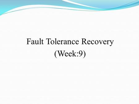 Fault Tolerance Recovery (Week:9). Introduction (Recovery) Recovery refers to restoring a system to its normal operational state Generally, its a very.