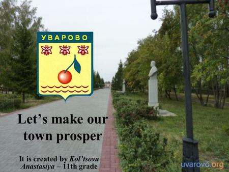 Let's make our town prosper It is created by Kol'tsova Anastasiya – 11th grade.