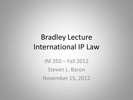 Bradley Lecture International IP Law IM 350 – Fall 2012 Steven L. Baron November 15, 2012.