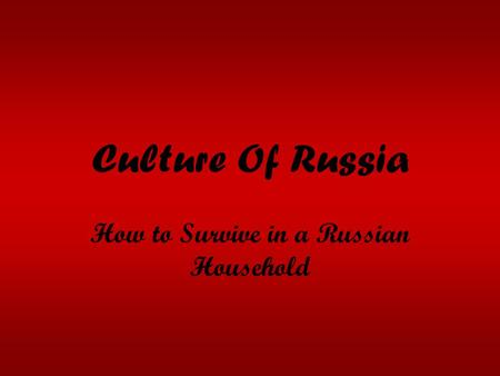 Culture Of Russia How to Survive in a Russian Household.