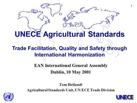 1 EAN International General Assembly Dublin, 10 May 2001 Tom Heilandt Agricultural Standards Unit, UN/ECE Trade Division UNECE Agricultural Standards Trade.