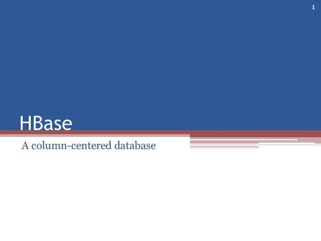 HBase A column-centered database 1. Overview An Apache project Influenced by Google's BigTable Built on Hadoop ▫A distributed file system ▫Supports Map-Reduce.