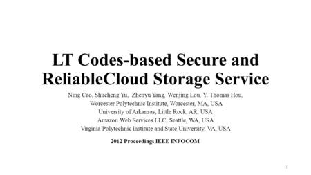 LT Codes-based Secure and ReliableCloud Storage Service Ning Cao, Shucheng Yu, Zhenyu Yang, Wenjing Lou, Y. Thomas Hou, Worcester Polytechnic Institute,