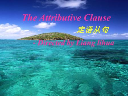 - Directed by Liang lihua The Attributive Clause 定语从句.