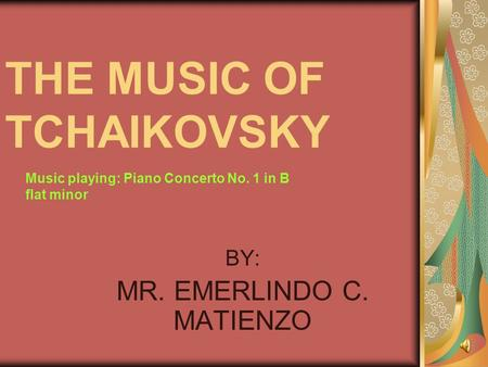 THE MUSIC OF TCHAIKOVSKY BY: MR. EMERLINDO C. MATIENZO Music playing: Piano Concerto No. 1 in B flat minor.
