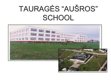 "TAURAGĖS ""AUŠROS"" SCHOOL. THE STATISTICS OF SCHOOL There are about 500 students and 50 teachers. Students are from 6 to 16. Pupils learn English from."