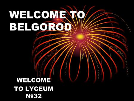 WELCOME TO BELGOROD WELCOME TO LYCEUM №32. PROJECT «WHAT IS SPECIAL IN BELGOROD ?»