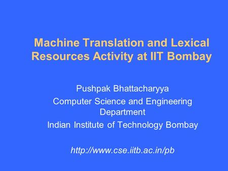 Machine Translation and Lexical Resources Activity at IIT Bombay Pushpak Bhattacharyya Computer Science and Engineering Department Indian Institute of.