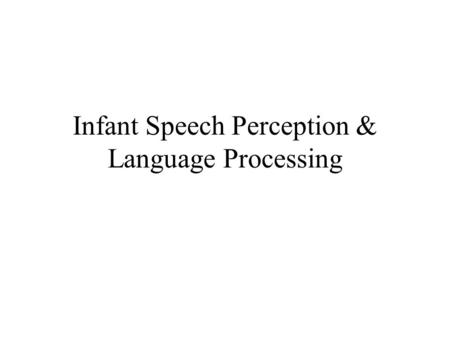 Infant Speech Perception & Language Processing. Languages of the World Similar and Different on many features Similarities –Arbitrary mapping of sound.