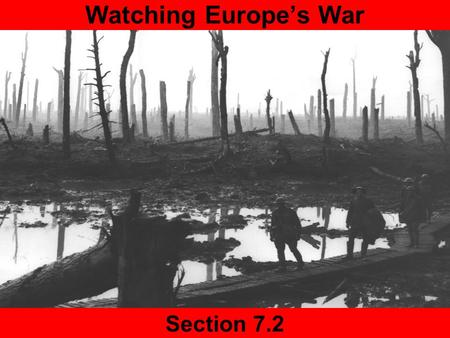 Section 7.2 Watching Europe's War Today Agenda 7.2 Slide Show Presentations Homework Finish Reading 7.2.