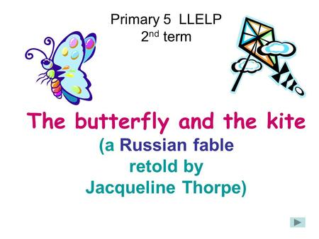 Primary 5 LLELP 2 nd term The butterfly and the kite (a Russian fable retold by Jacqueline Thorpe)