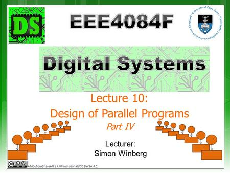 Lecture 10: Design of Parallel Programs Part IV Lecturer: Simon Winberg Attribution-ShareAlike 4.0 International (CC BY-SA 4.0)