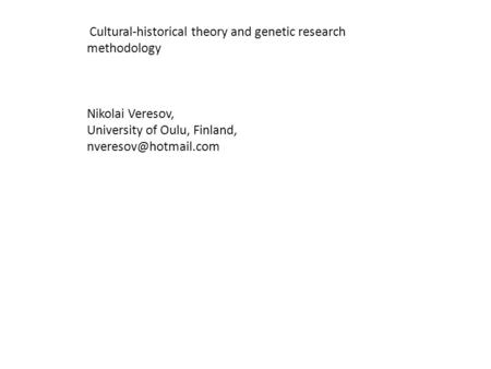 Cultural-historical theory and genetic research methodology Nikolai Veresov, University of Oulu, Finland,