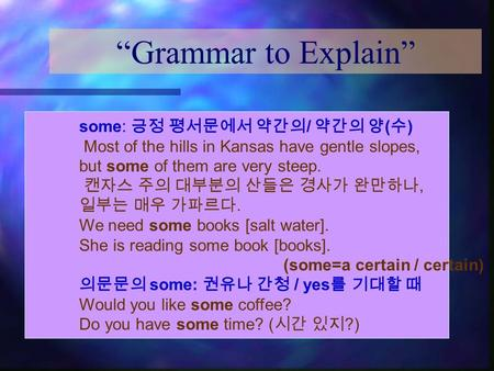 """Grammar to Explain"" some: 긍정 평서문에서 약간의 / 약간의 양 ( 수 ) Most of the hills in Kansas have gentle slopes, but some of them are very steep. 캔자스 주의 대부분의 산들은."