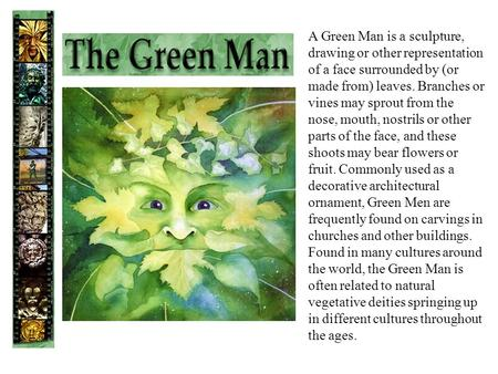 A Green Man is a sculpture, drawing or other representation of a face surrounded by (or made from) leaves. Branches or vines may sprout from the nose,