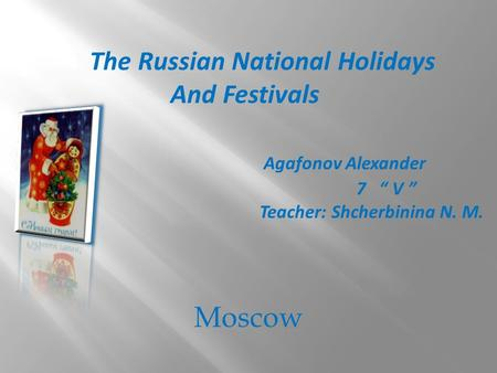 "Moscow The Russian National Holidays And Festivals Agafonov Alexander 7 "" V "" Teacher: Shcherbinina N. M."