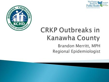 Brandon Merritt, MPH Regional Epidemiologist.  To discuss two recently identified CRKP outbreaks in separate Kanawha County long- term care facilities.