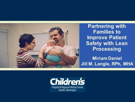 Partnering with Families to Improve Patient Safety with Lean Processing Miriam Daniel Jill M. Langle, RPh, MHA.