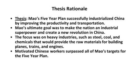 Thesis Rationale Thesis: Mao's Five Year Plan successfully industrialized China by improving the productivity and transportation. Mao's ultimate goal was.