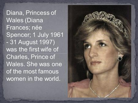 Diana, Princess of Wales (Diana Frances; née Spencer; 1 July 1961 - 31 August 1997) was the first wife of Charles, Prince of Wales. She was one of the.