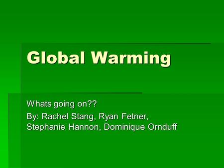 Global Warming Whats going on?? By: Rachel Stang, Ryan Fetner, Stephanie Hannon, Dominique Ornduff.