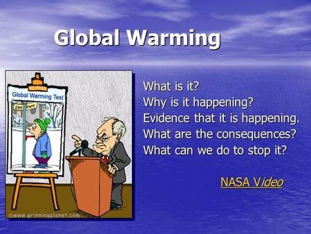 Global Warming What is it? Why is it happening? Evidence that it is happening. What are the consequences? What can we do to stop it? NASA Video NASA Video.