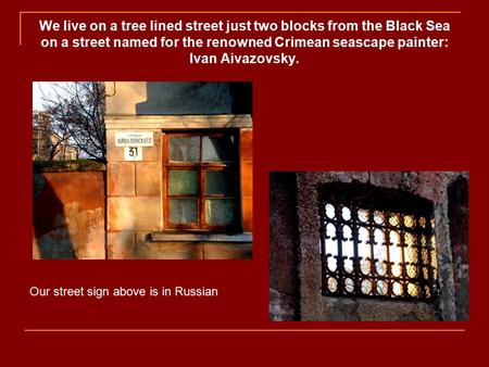 We live on a tree lined street just two blocks from the Black Sea on a street named for the renowned Crimean seascape painter: Ivan Aivazovsky. Our street.