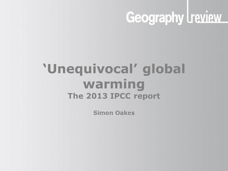 'Unequivocal' <strong>global</strong> <strong>warming</strong> The 2013 IPCC report Simon Oakes.