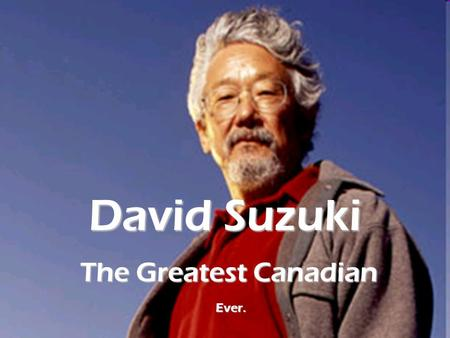 David Suzuki The Greatest Canadian Ever.. David Suzuki is perhaps most famous as an environmental activist – working to protect and preserve our planet.