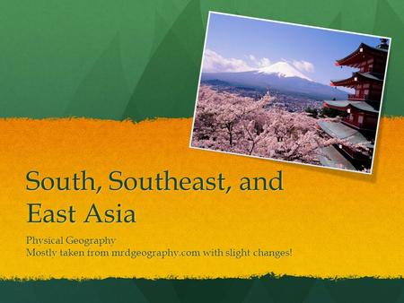 South, Southeast, and East Asia Physical Geography Mostly taken from mrdgeography.com with slight changes!