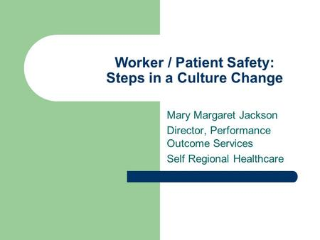 Worker / Patient Safety: Steps in a Culture Change Mary Margaret Jackson Director, Performance Outcome Services Self Regional Healthcare.