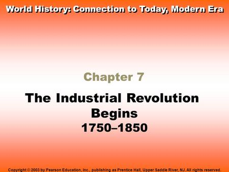 Chapter 7 The Industrial Revolution Begins 1750–1850 Copyright © 2003 by Pearson Education, Inc., publishing as Prentice Hall, Upper Saddle River, NJ.