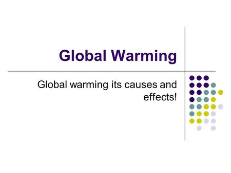 Global Warming Global warming its causes and effects!