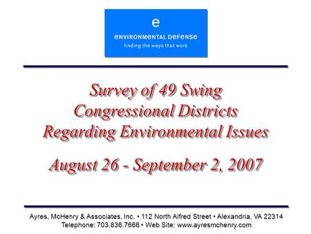 Survey of 49 Swing Congressional Districts Regarding Environmental Issues August 26 - September 2, 2007 Ayres, McHenry & Associates, Inc. 112 North Alfred.
