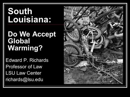 South Louisiana: Do We Accept Global Warming? Edward P. Richards Professor of Law LSU Law Center