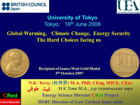 1 Global Warming, Climate Change, Energy Security The Hard Choices facing us University of Tokyo Tokyo: 16 th June 2008 CRed Carbon Reduction N.K. Tovey.