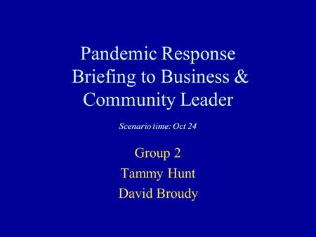 Pandemic Response Briefing to Business & Community Leader Scenario time: Oct 24 Group 2 Tammy Hunt David Broudy.