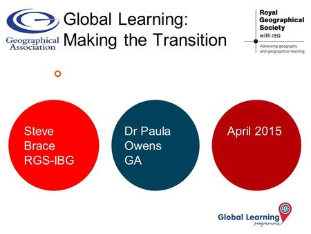 Global Learning: Making the Transition Steve Brace RGS-IBG Dr Paula Owens GA April 2015.