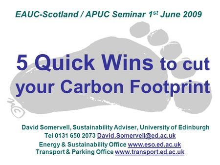 5 Quick Wins to cut your Carbon Footprint David Somervell, Sustainability Adviser, University of Edinburgh Tel 0131 650 2073 Energy.