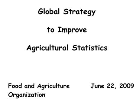 Global Strategy to Improve Agricultural Statistics Food and Agriculture June 22, 2009 Organization.
