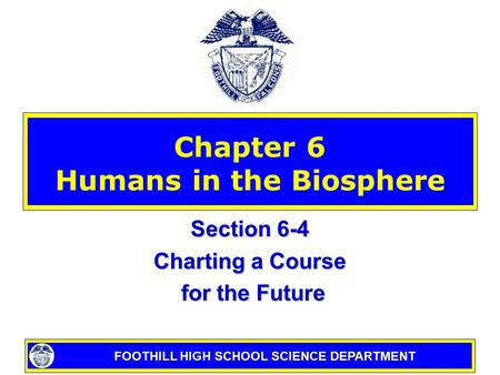 FOOTHILL HIGH SCHOOL SCIENCE DEPARTMENT Chapter 6 Humans in the Biosphere Section 6-4 Charting a Course for the Future for the Future.
